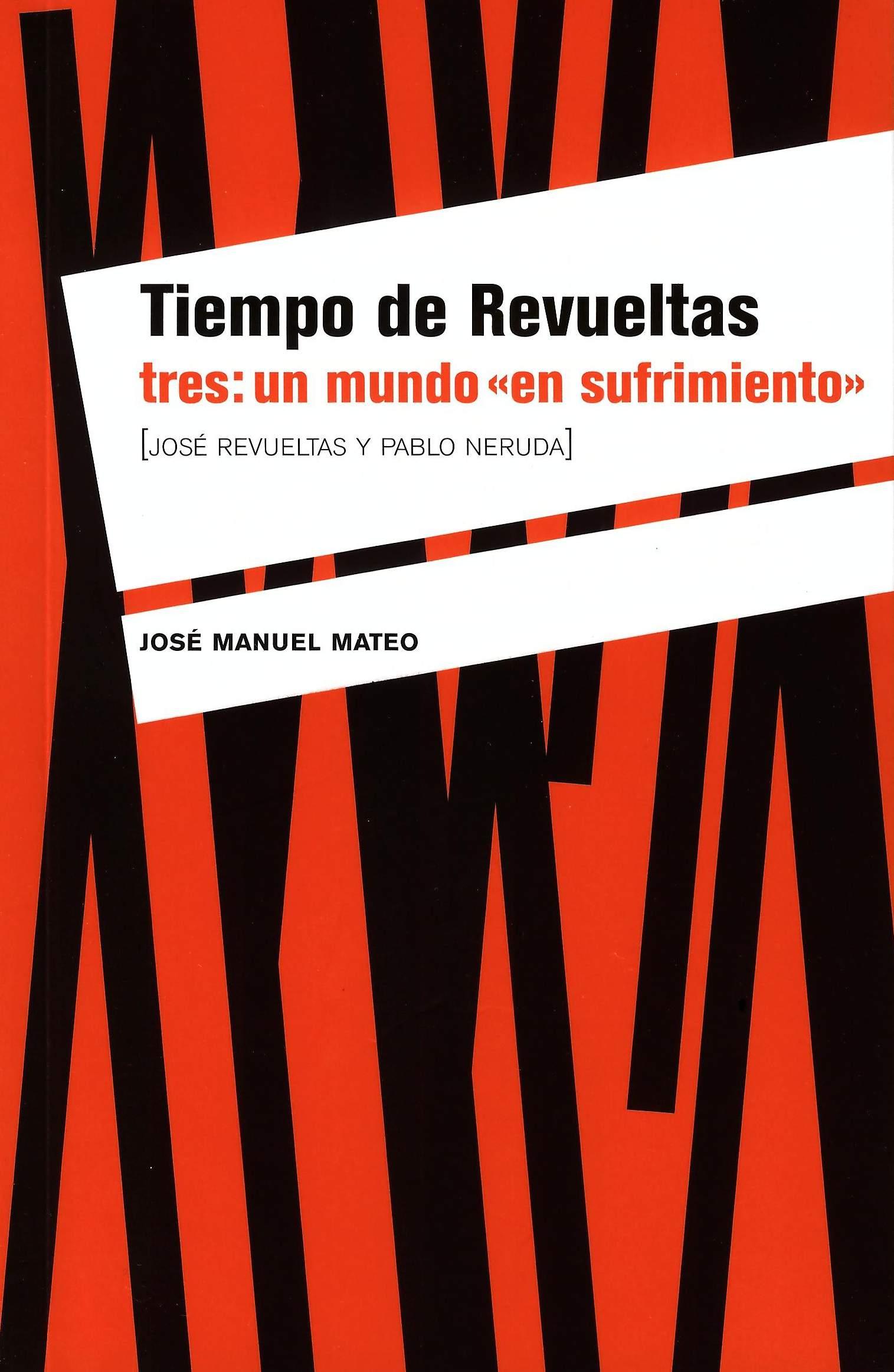 """Tiempo de Revueltas tres: un mundo """"en sufrimiento"""" [José Revueltas y Pablo Neruda]"""