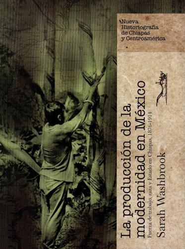 La producción de la modernidad en México. Fuerza de trabajo, raza y Estado en Chiapas, 1876-1914