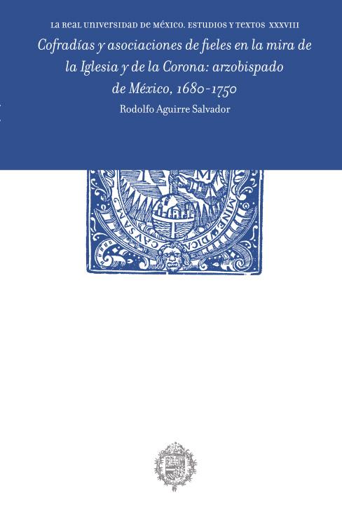 Cofradías y asociaciones de fieles en la mira de la Iglesia y de la Corona: arzobispado de México,