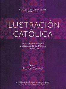 Ilustración católica: ministerio episcopal y episcopado en México (1758-1829) Tomo I región centro