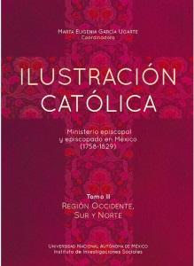 Ilustración católica: ministerio episcopal y episcopado en México (1758-1829) Tomo II región occidente, sur y norte