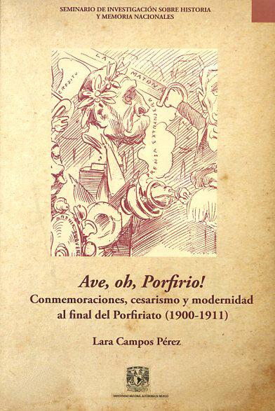 Ave, oh, Porfirio! : conmemoraciones, cesarismo y modernidad al final del Porfiriato (1900-1911)
