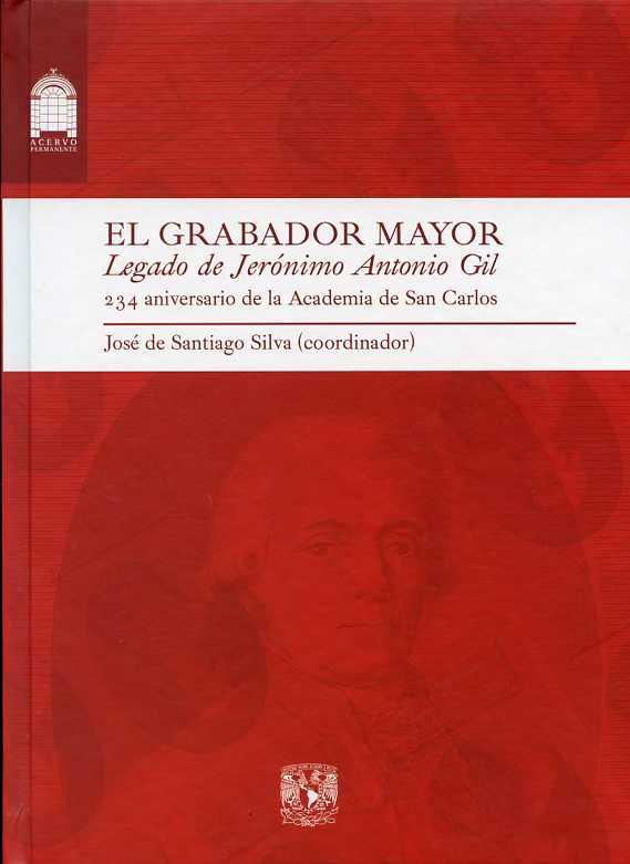 El grabador mayor: legado de Jerónimo Antonio Gil: 234 aniversario de la Academia de San Carlos