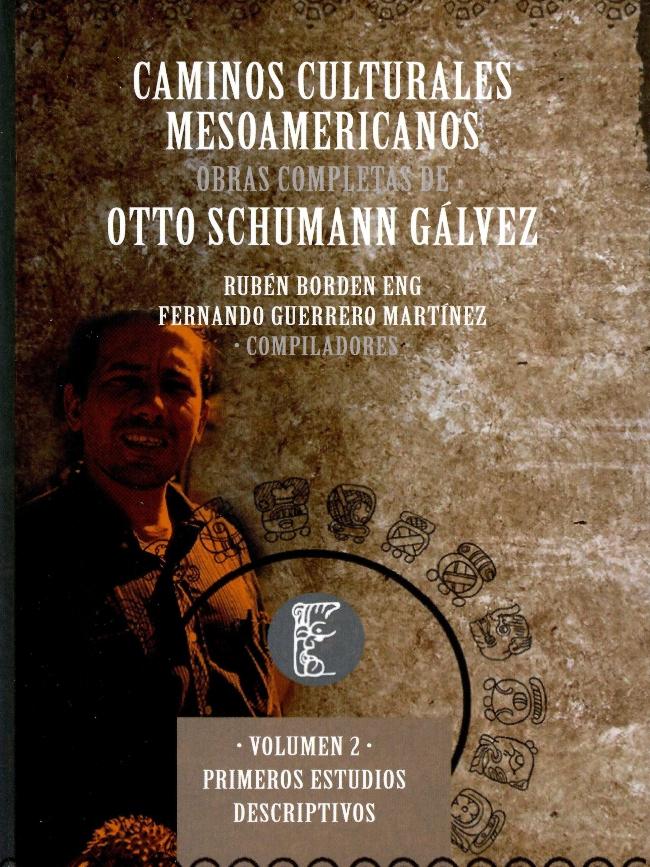 Caminos culturales mesoamericanos. Obras completas de Otto Schumann Gálvez Volumen II. Primeros estudios descriptivos