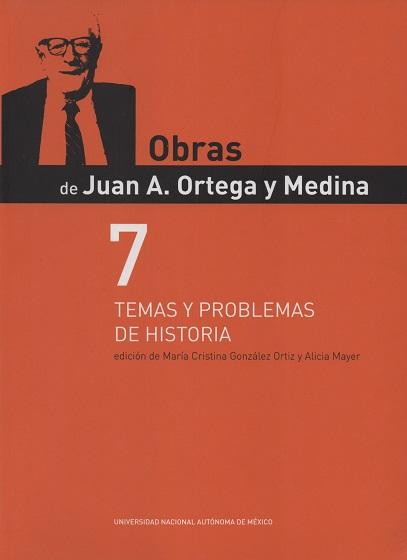Obras de Juan A. Ortega y Medina. Vol. 7. Temas y problemas de historia
