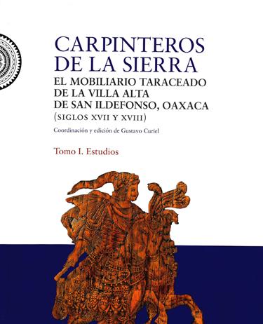 Carpinteros de la Sierra: el mobiliario taraceado de Villa Alta de San Ildefonso, Oaxaca. Tomo I. (siglos XVII y XVIII) Tomo I. Estudios
