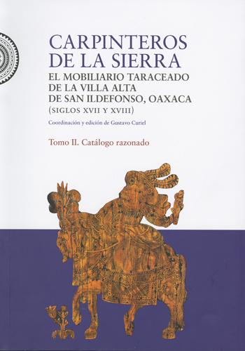 Carpinteros de la Sierra: el mobiliario taraceado de Villa Alta de San Ildefonso, Oaxaca. Tomo II
