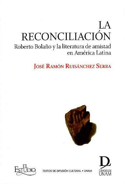La reconciliación: Roberto Bolaño y la literatura de amistad en América Latina