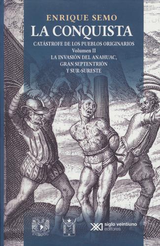 La conquista. Catástrofe de los pueblos originarios Volumen II La invasión del anahuac, gran septentrión y sur-sureste