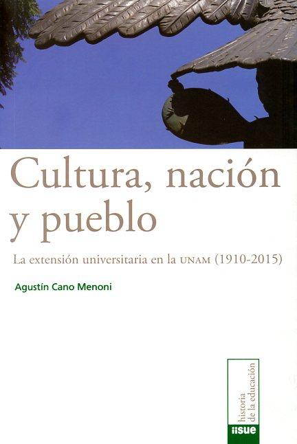 Cultura, nación y pueblo. La extensión universitaria en la UNAM (1910-2015)