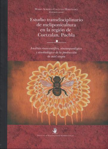 Estudio transdisciplinario de meliponicultura en la región de Cuetzalan, Puebla: análisis etnocientífico, etnoarqueológico y etnobiológico de la producción de miel virgen