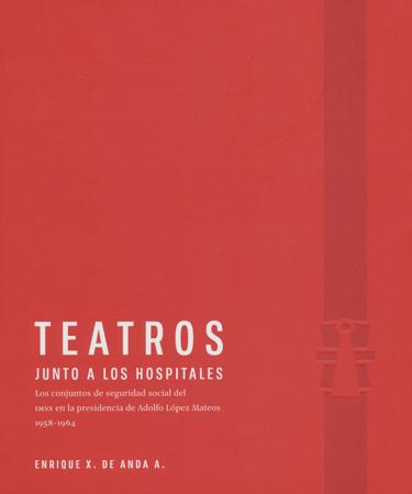 Teatros junto a los hospitales Los conjuntos de seguridad social del IMSS en la presidencia de Adolfo López Mateos, 1958-1964