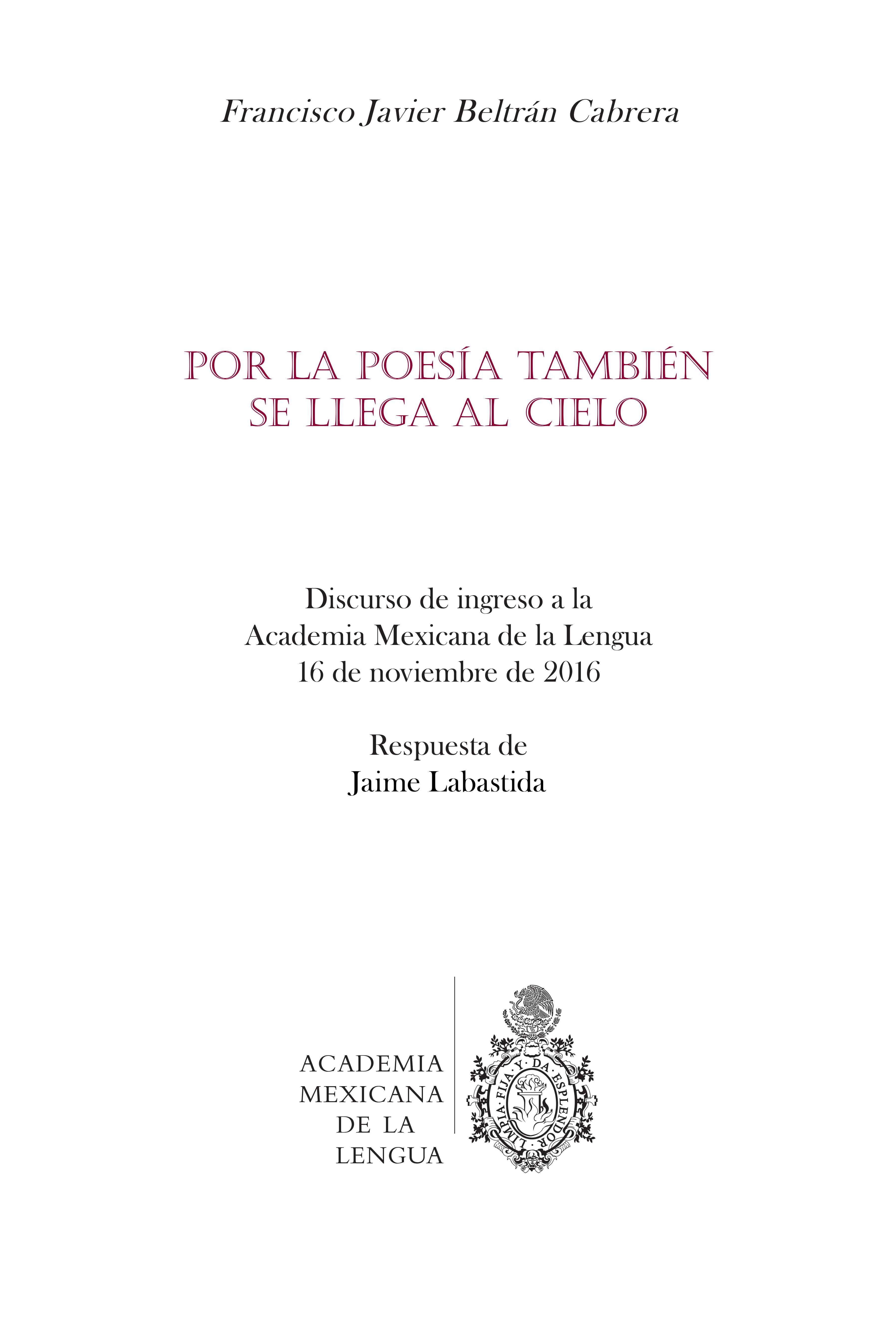 Por la poesía también se llega al cielo: discurso de ingreso a la Academia Mexicana de la Lengua, 16 de noviembre de 2016