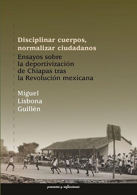 Disciplinar cuerpos, normalizar ciudadanos. Ensayos sobre la deportivización de Chiapas tras la Revolución mexicana