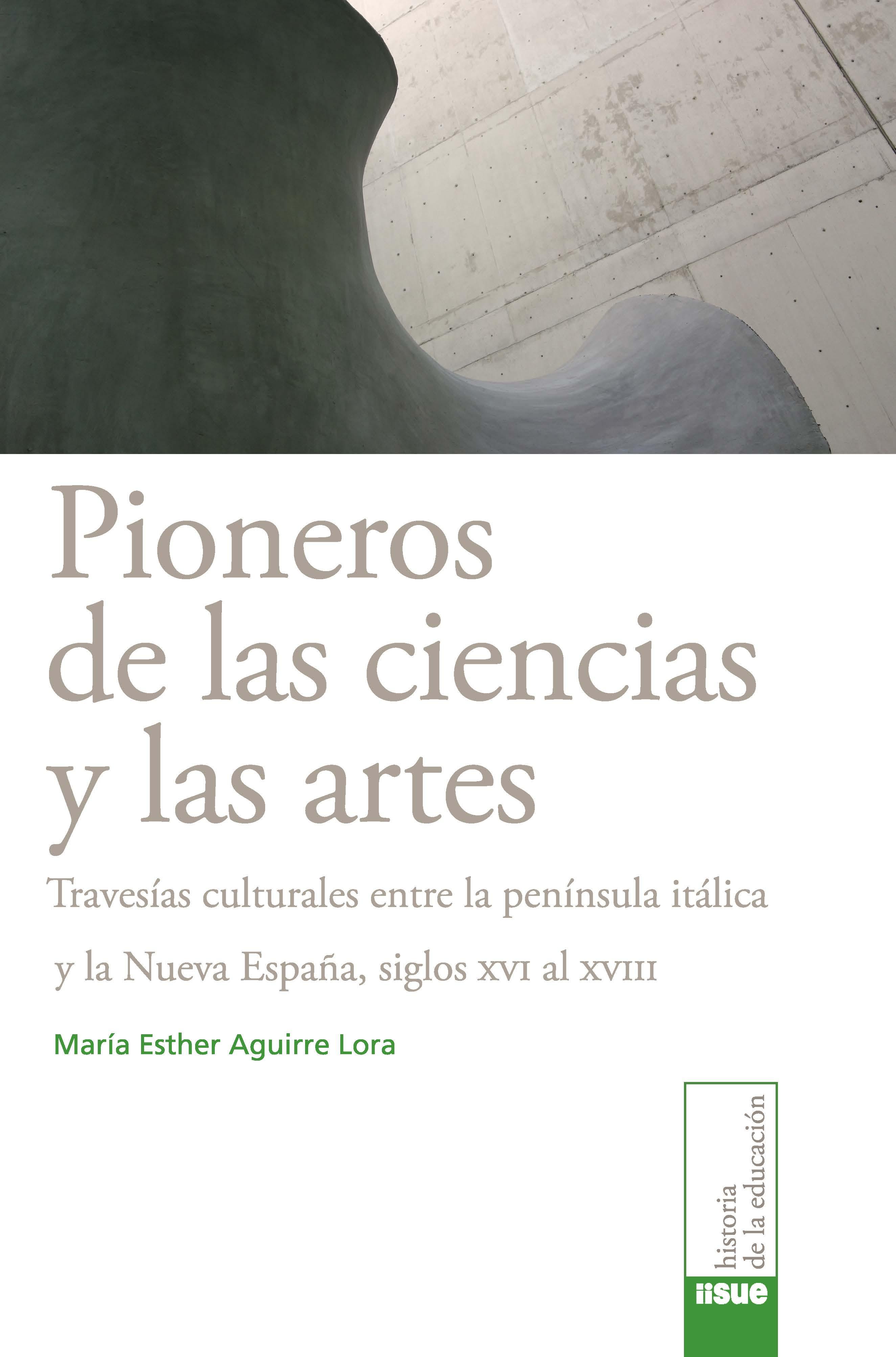 Pioneros de las ciencias y las artes Travesías culturales entre la península itálica y la Nueva España, siglos XVI al XVIII