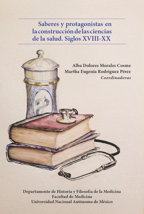 Saberes y protagonistas en la construcción de las ciencias de la salud. Siglos XVIII-XX