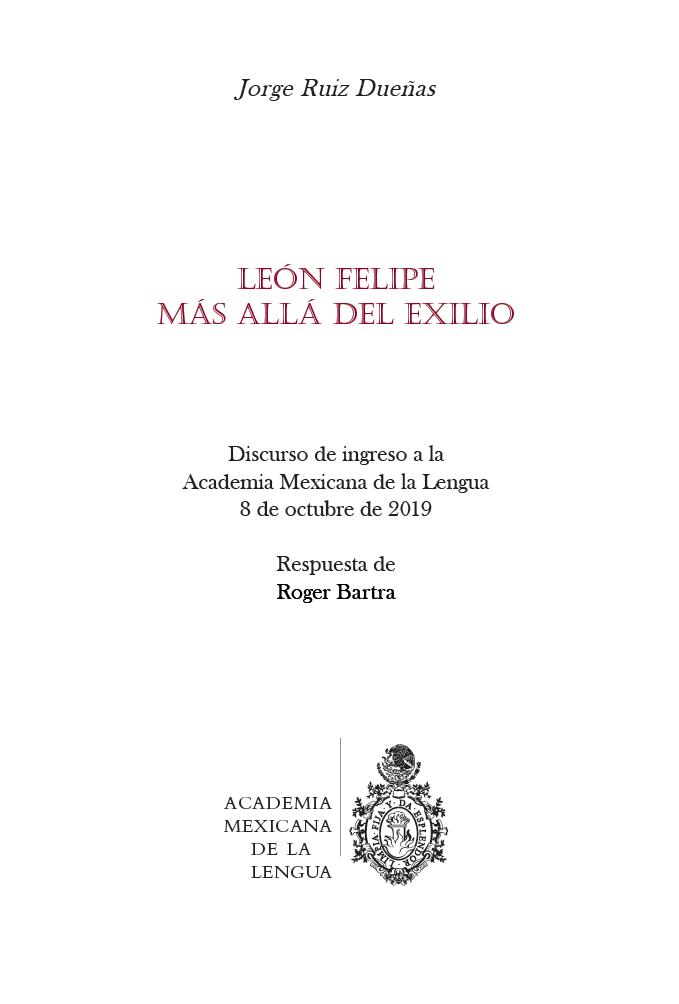 León Felipe. Más allá del exilio Discurso de ingreso a la Academia Mexicana de la Lengua, 8 de octubre de 2019