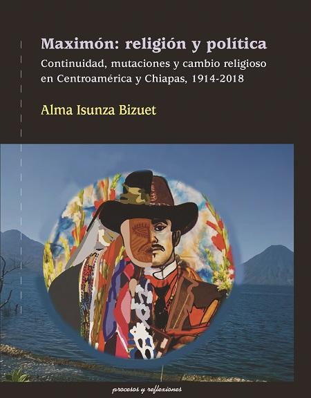 Maximón: religión y política. Continuidad, mutaciones y cambio religiosos en Centroamérica y Chiapas, 1914-2018