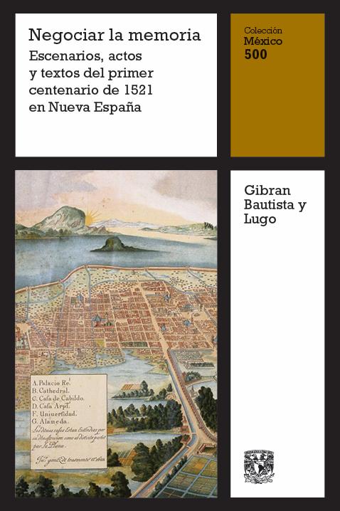 Negociar la memoria. Escenarios, actos y textos del primer centenario de 1521 en Nueva España, vol. 15
