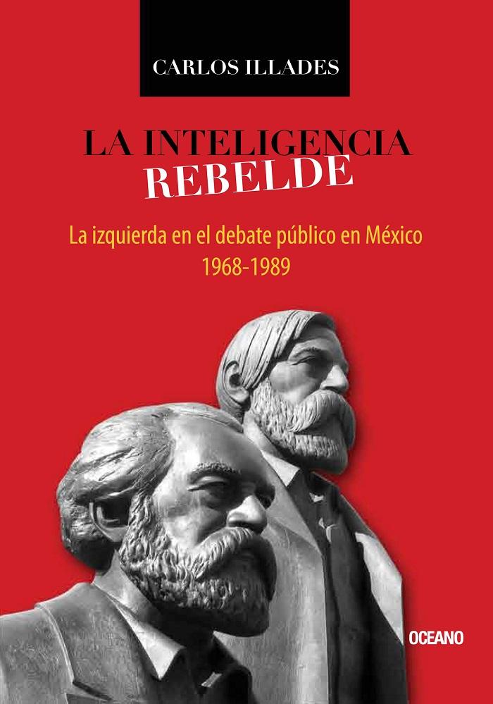 Inteligencia rebelde, La. La izquierda en el debate público en México, 1968-1989