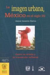 La imagen urbana. México en el siglo XXI. Entre la crisis y la transición urbana