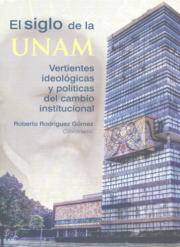 El siglo de la UNAM. Vertientes ideológicas y políticas del cambio institucional