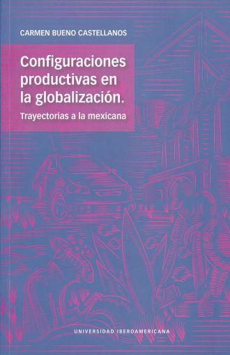 Configuraciones productivas en la globalización. Trayectorias a la mexicana
