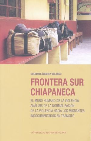 Frontera sur chiapaneca: El muro humano de la volencia . Análisis de la normalización de la violenci a hacia los migrantes indocumentados en tránsito.
