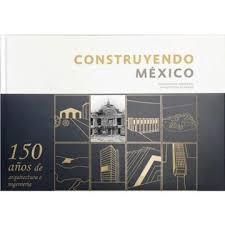 Construyendo México. 150 años de ingeniería y arquitectura en México