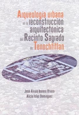 Arqueología urbana en la reconstrucción arquitectónica del Recinto Sagrado de Tenochtitlan