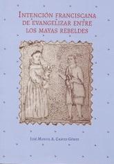 INTENCION FRANCISCANA DE EVANGELIZAR ENTRE LOS MAYAS REBELDES
