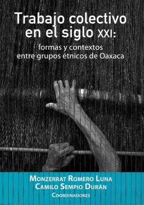 TRABAJO COLECTIVO EN EL SIGLO XXI FORMAS Y CONTEXTOS ENTRE GRUPOS ETNICOS DE OAXACA
