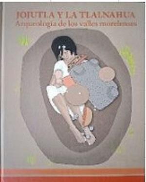 JOJUTLA Y LA TLALNAHUA ARQUEOLOGIA DE LOS VALLES MORELENSES (PASTA DURA)