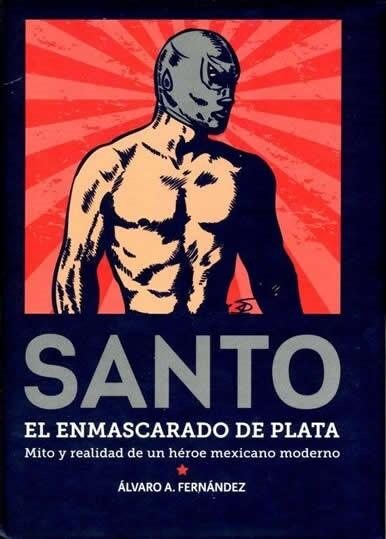 Santo, el Enmascarado de Plata. Mito y realidad de un héroe mexicano moderno