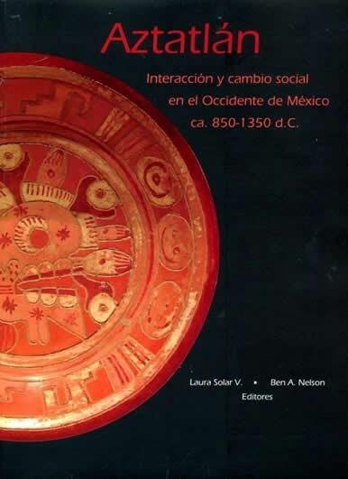 Aztatlán. Interacción y cambio social en el Occidente de México ca. 850-1350 d. C.