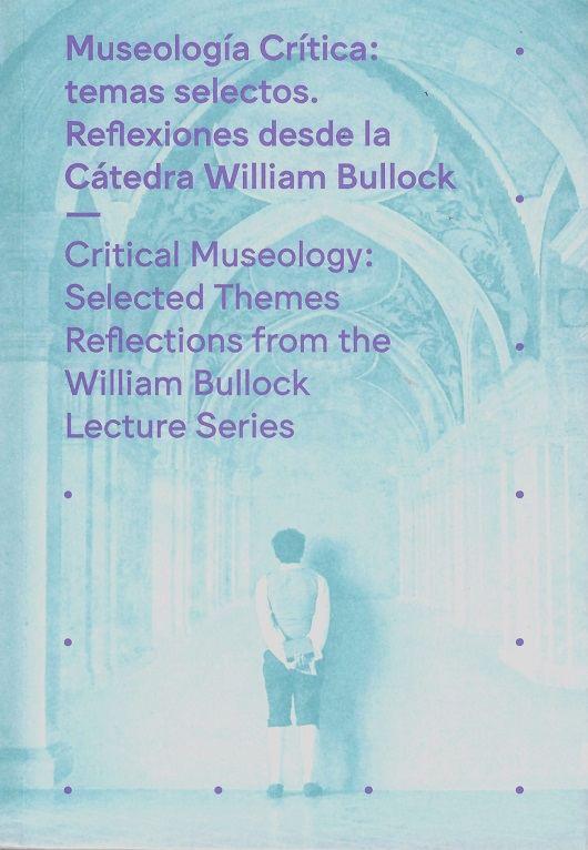Museología crítica. Temas selectos. Reflexión desde la Cátedra William Bullock