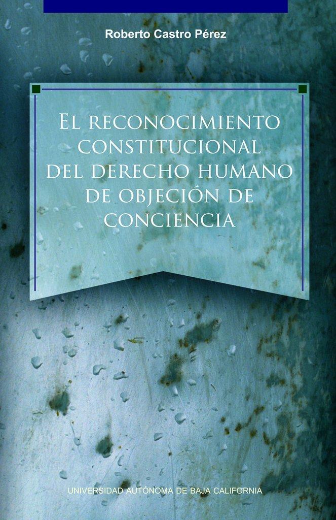 El reconocimiento constitucional del derecho humano de objecion de conciencia