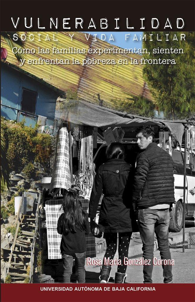 Vulnerabilidad social y vida familiar, cómo las familias experimentan, sienten y enfrentan la pobreza en  la frontera
