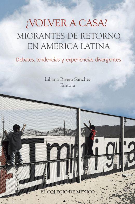¿VOLVER A CASA? MIGRANTES DE RETORNO EN AMÉRICA LA TINA. DEBATES, TENDENCIAS Y EXPERIENCIAS DIVERGENTES.