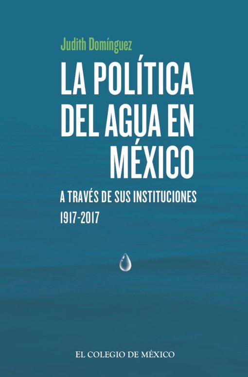LapolíticadelaguaenMéxicoatravésdesusinstituciones, 1917-2017