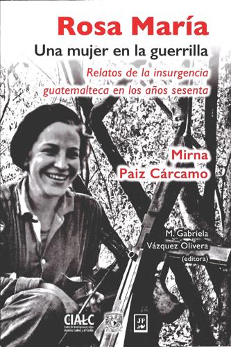 Rosa María, una mujer en la guerrilla: relatos de la insurgencia guatemalteca en los años sesenta