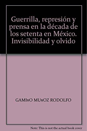 Guerrilla, represión y prensa en la década de los setenta en México. Invisibilidad y olvido