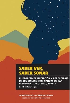 Saber ver, saber soñar. El proceso de iniciación y aprendizaje de los curanderos nahuas de San Seba stián Tlacotepec, Puebla