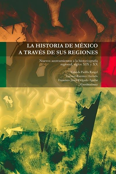 La historia de México a traves de sus regiones nuevos acercamientos a la historiografia regional siglos XIX y XX