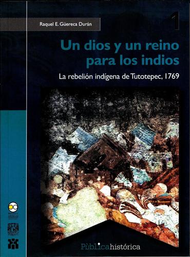 Un dios y un reino para los indios. La rebelión indígena de Tutotepec, 1769