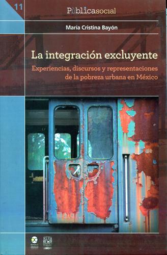 La integración excluyente. Experiencias, discursos y representaciones de la pobreza urbana en México