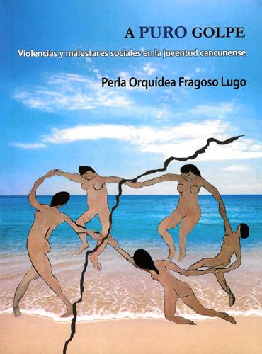 A puro golpe. Violencias y malestares sociales en la juventud cancunense