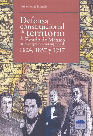 Defensa constitucional del Territorio del Estado de México en los congresos constituyentes de 1824, 1857 y 1917