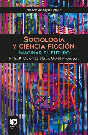 SOCIOLOGIA Y CIENCIA FICCION. IMAGINAR EL FUTURO. PHILIP K. DICK MAS ALLA DE ORWELL Y FOUCAULT
