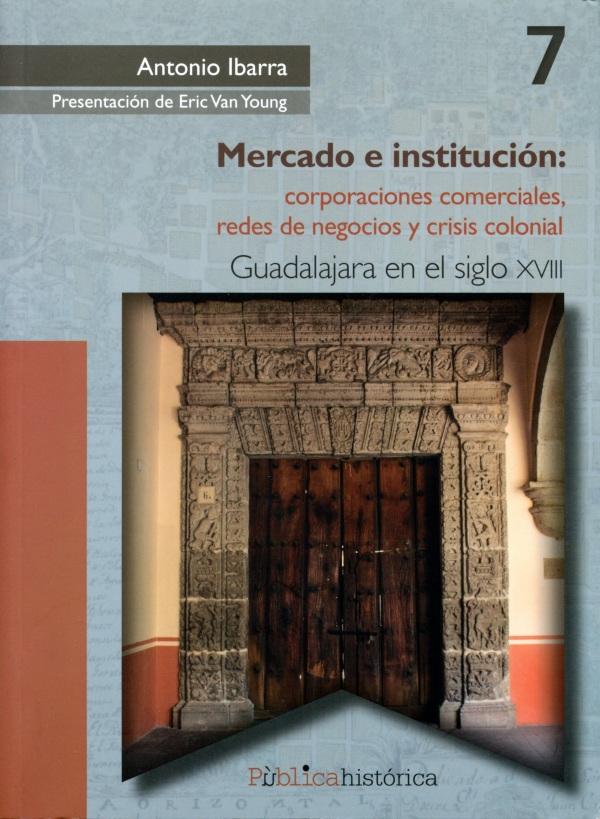 Mercado e institución: corporaciones comerciales, redes de negocios y crisis colonial: Guadalajara en el siglo XVIII